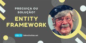 Entity Framework: Preguiça ou Solução? 1